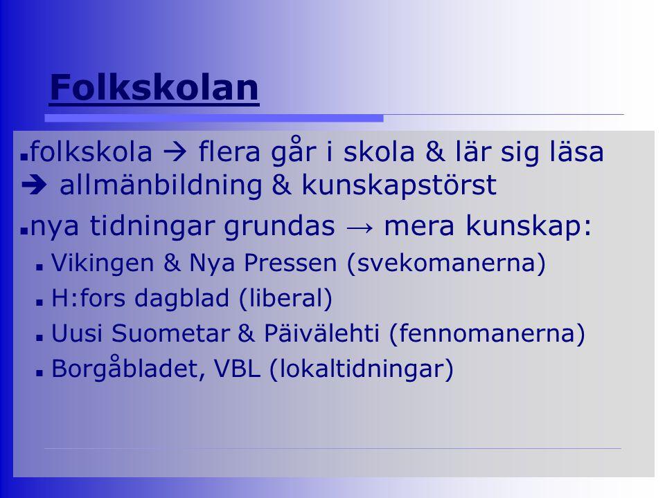 Folkskolan folkskola  flera går i skola & lär sig läsa  allmänbildning & kunskapstörst nya tidningar grundas → mera kunskap: Vikingen & Nya Pressen (svekomanerna) H:fors dagblad (liberal) Uusi Suometar & Päivälehti (fennomanerna) Borgåbladet, VBL (lokaltidningar)