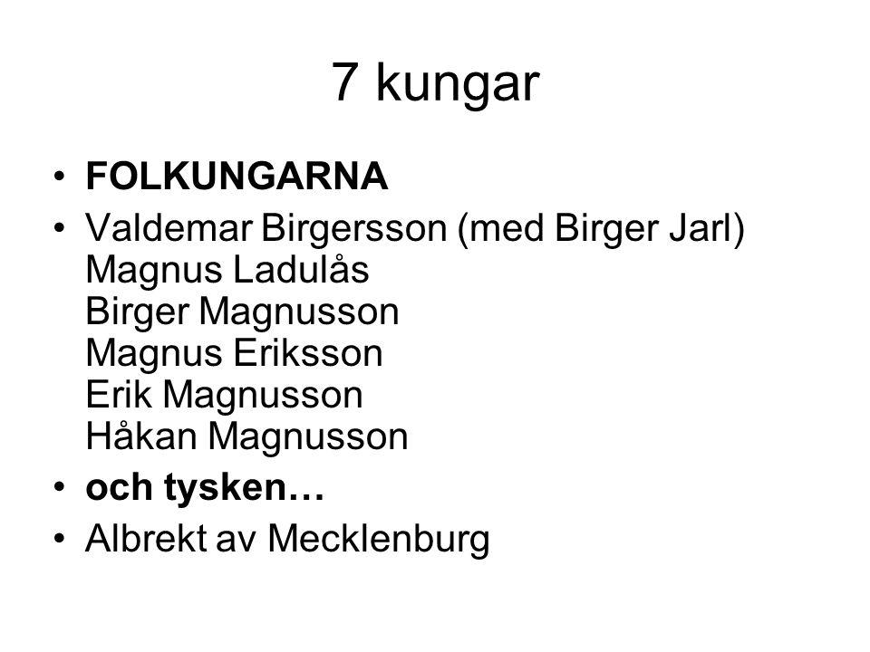 7 kungar FOLKUNGARNA Valdemar Birgersson (med Birger Jarl) Magnus Ladulås Birger Magnusson Magnus Eriksson Erik Magnusson Håkan Magnusson och tysken… Albrekt av Mecklenburg