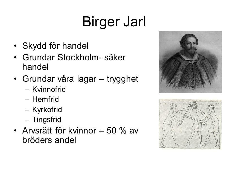 Birger Jarl Skydd för handel Grundar Stockholm- säker handel Grundar våra lagar – trygghet –Kvinnofrid –Hemfrid –Kyrkofrid –Tingsfrid Arvsrätt för kvinnor – 50 % av bröders andel