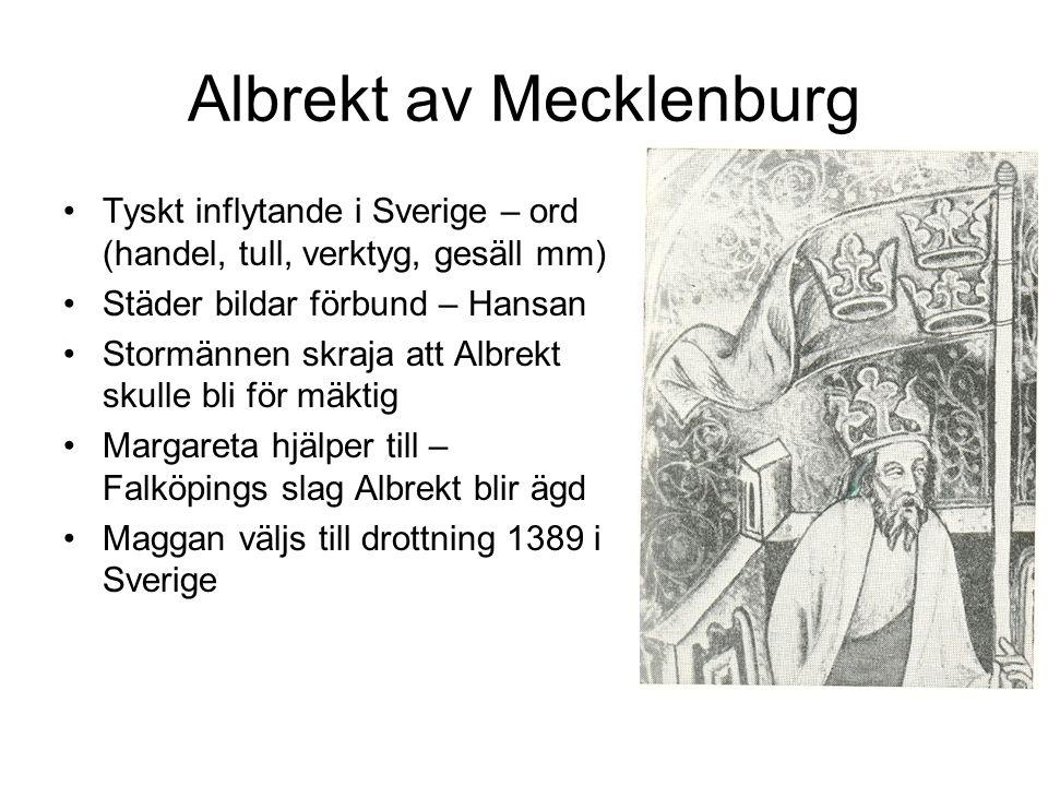 Albrekt av Mecklenburg Tyskt inflytande i Sverige – ord (handel, tull, verktyg, gesäll mm) Städer bildar förbund – Hansan Stormännen skraja att Albrekt skulle bli för mäktig Margareta hjälper till – Falköpings slag Albrekt blir ägd Maggan väljs till drottning 1389 i Sverige