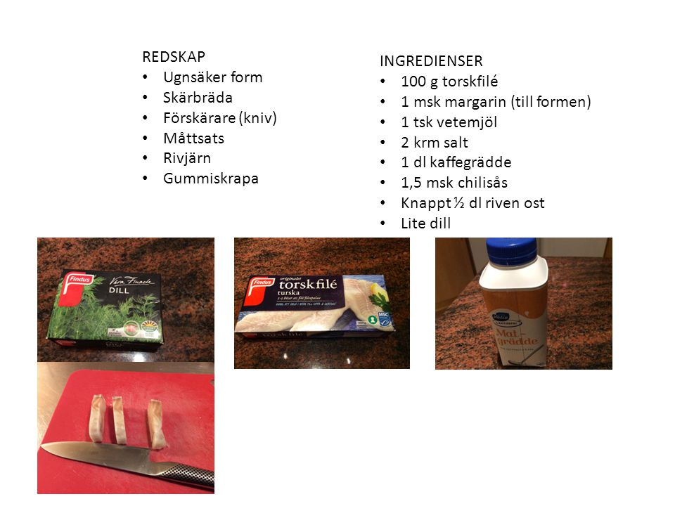REDSKAP Ugnsäker form Skärbräda Förskärare (kniv) Måttsats Rivjärn Gummiskrapa INGREDIENSER 100 g torskfilé 1 msk margarin (till formen) 1 tsk vetemjöl 2 krm salt 1 dl kaffegrädde 1,5 msk chilisås Knappt ½ dl riven ost Lite dill