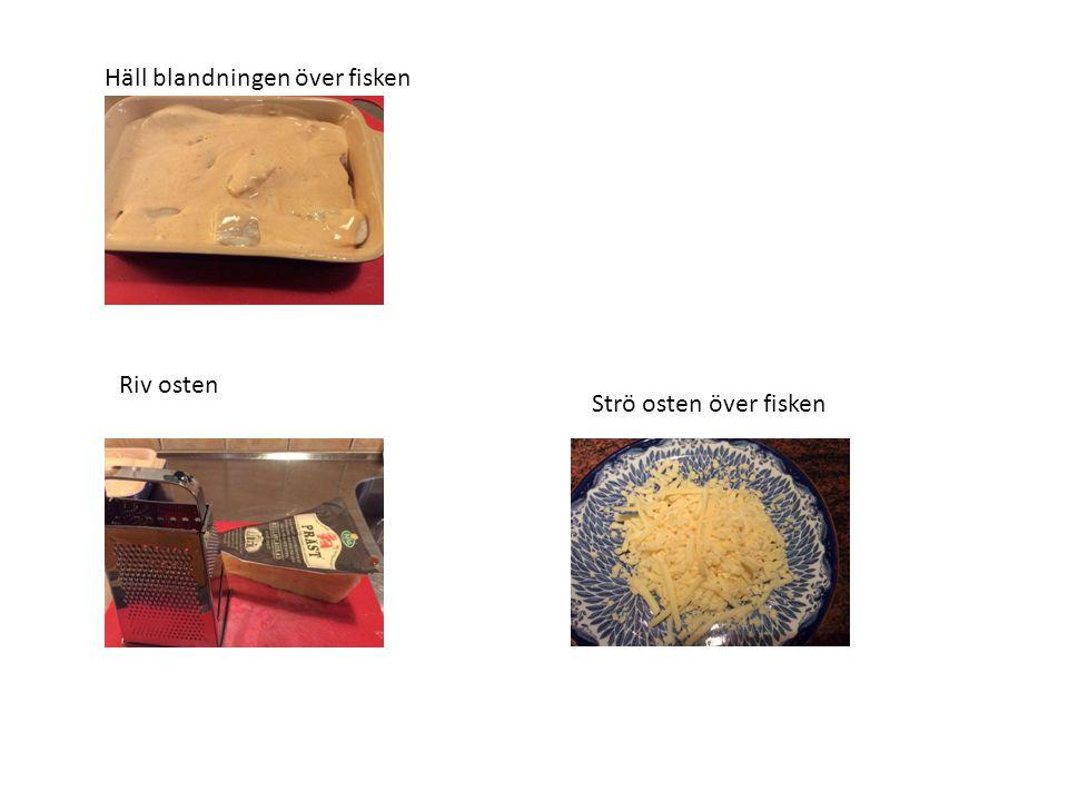 Häll blandningen över fisken Riv osten Strö osten över fisken