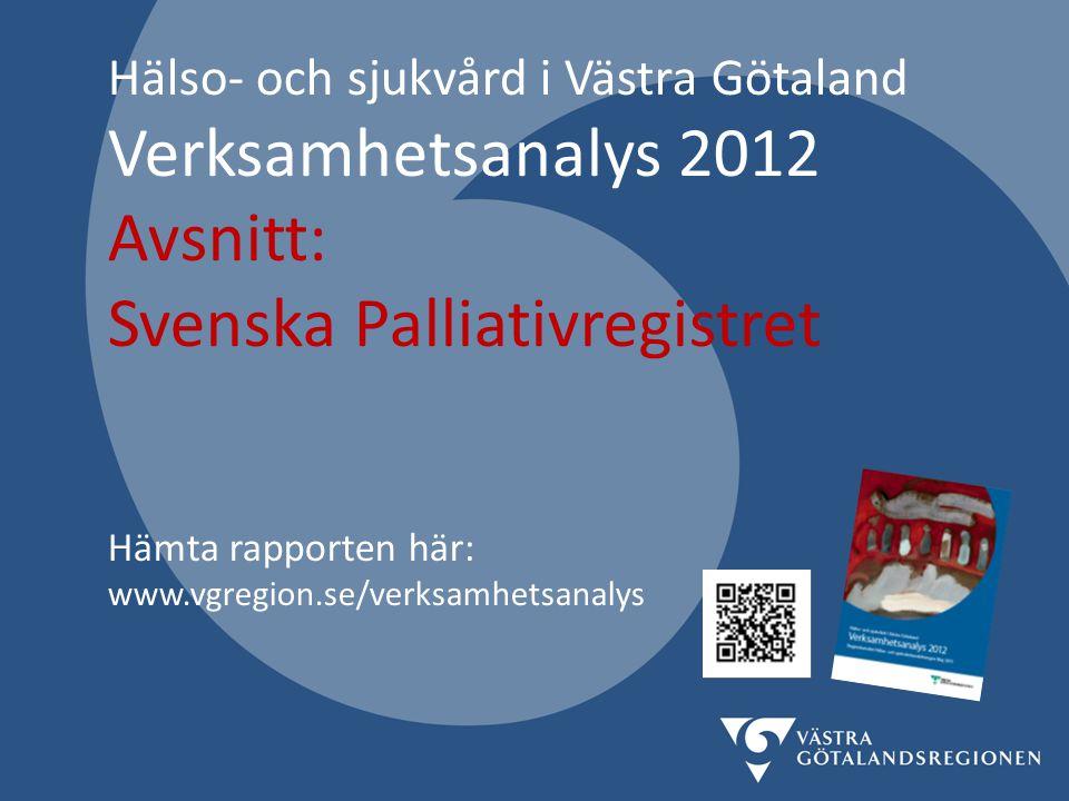 Hälso- och sjukvård i Västra Götaland Verksamhetsanalys 2012 Avsnitt: Svenska Palliativregistret Hämta rapporten här: www.vgregion.se/verksamhetsanalys