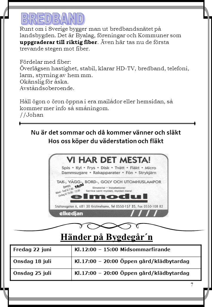 7 Fredag 22 juniKl.12:00 – 15:00 Midsommarfirande Onsdag 18 juliKl.17:00 – 20:00 Öppen gård/klädbytardag Onsdag 25 juliKl.17:00 – 20:00 Öppen gård/klädbytardag 18:00 Händer på Bygdegår´n Nu är det sommar och då kommer vänner och släkt Hos oss köper du väderstation och fläkt Runt om i Sverige bygger man ut bredbandsnätet på landsbygden.