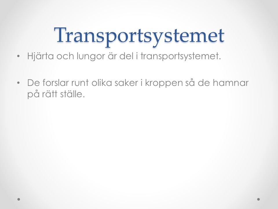 Transportsystemet Hjärta och lungor är del i transportsystemet. De forslar runt olika saker i kroppen så de hamnar på rätt ställe.