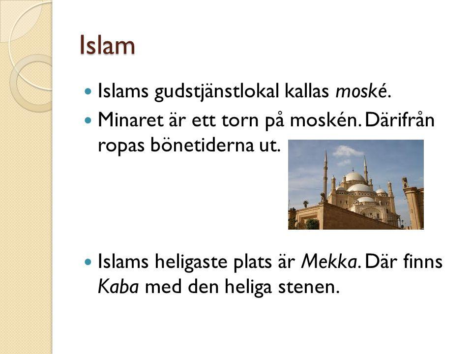 Islam Islams gudstjänstlokal kallas moské. Minaret är ett torn på moskén. Därifrån ropas bönetiderna ut. Islams heligaste plats är Mekka. Där finns Ka