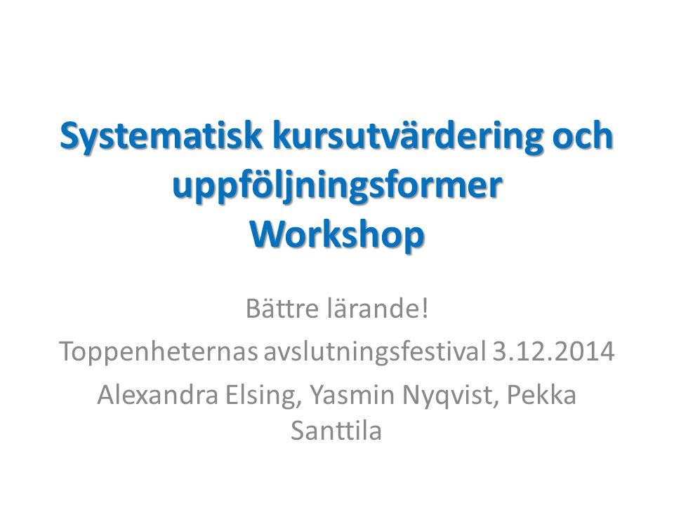 Systematisk kursutvärdering och uppföljningsformer Workshop Bättre lärande! Toppenheternas avslutningsfestival 3.12.2014 Alexandra Elsing, Yasmin Nyqv