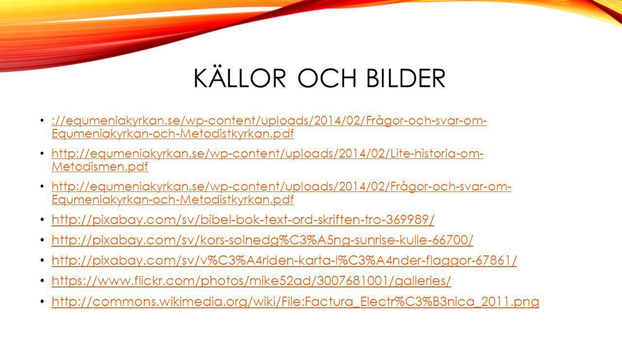 KÄLLOR OCH BILDER ://equmeniakyrkan.se/wp-content/uploads/2014/02/Frågor-och-svar-om- Equmeniakyrkan-och-Metodistkyrkan.pdf ://equmeniakyrkan.se/wp-content/uploads/2014/02/Frågor-och-svar-om- Equmeniakyrkan-och-Metodistkyrkan.pdf http://equmeniakyrkan.se/wp-content/uploads/2014/02/Lite-historia-om- Metodismen.pdf http://equmeniakyrkan.se/wp-content/uploads/2014/02/Lite-historia-om- Metodismen.pdf http://equmeniakyrkan.se/wp-content/uploads/2014/02/Frågor-och-svar-om- Equmeniakyrkan-och-Metodistkyrkan.pdf http://equmeniakyrkan.se/wp-content/uploads/2014/02/Frågor-och-svar-om- Equmeniakyrkan-och-Metodistkyrkan.pdf http://pixabay.com/sv/bibel-bok-text-ord-skriften-tro-369989/ http://pixabay.com/sv/kors-solnedg%C3%A5ng-sunrise-kulle-66700/ http://pixabay.com/sv/v%C3%A4rlden-karta-l%C3%A4nder-flaggor-67861/ https://www.flickr.com/photos/mike52ad/3007681001/galleries/ http://commons.wikimedia.org/wiki/File:Factura_Electr%C3%B3nica_2011.png