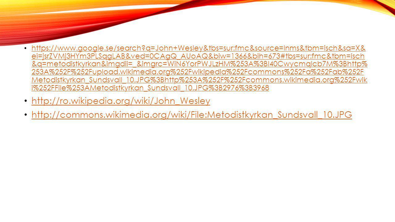 https://www.google.se/search?q=John+Wesley&tbs=sur:fmc&source=lnms&tbm=isch&sa=X& ei=jsrZVMj3HYm3PLSqgLAB&ved=0CAgQ_AUoAQ&biw=1366&bih=673#tbs=sur:fmc&tbm=isch &q=metodistkyrkan&imgdii=_&imgrc=WiN6YorPWJLzHM%253A%3Bl40CwycmqIcb7M%3Bhttp% 253A%252F%252Fupload.wikimedia.org%252Fwikipedia%252Fcommons%252Fa%252Fab%252F Metodistkyrkan_Sundsvall_10.JPG%3Bhttp%253A%252F%252Fcommons.wikimedia.org%252Fwik i%252FFile%253AMetodistkyrkan_Sundsvall_10.JPG%3B2976%3B3968 https://www.google.se/search?q=John+Wesley&tbs=sur:fmc&source=lnms&tbm=isch&sa=X& ei=jsrZVMj3HYm3PLSqgLAB&ved=0CAgQ_AUoAQ&biw=1366&bih=673#tbs=sur:fmc&tbm=isch &q=metodistkyrkan&imgdii=_&imgrc=WiN6YorPWJLzHM%253A%3Bl40CwycmqIcb7M%3Bhttp% 253A%252F%252Fupload.wikimedia.org%252Fwikipedia%252Fcommons%252Fa%252Fab%252F Metodistkyrkan_Sundsvall_10.JPG%3Bhttp%253A%252F%252Fcommons.wikimedia.org%252Fwik i%252FFile%253AMetodistkyrkan_Sundsvall_10.JPG%3B2976%3B3968 http://ro.wikipedia.org/wiki/John_Wesley http://commons.wikimedia.org/wiki/File:Metodistkyrkan_Sundsvall_10.JPG