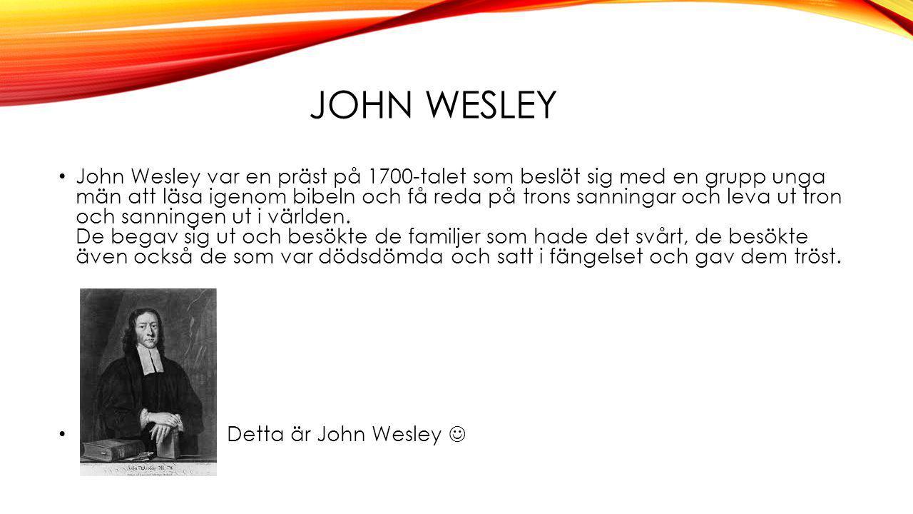 JOHN WESLEY John Wesley var en präst på 1700-talet som beslöt sig med en grupp unga män att läsa igenom bibeln och få reda på trons sanningar och leva ut tron och sanningen ut i världen.