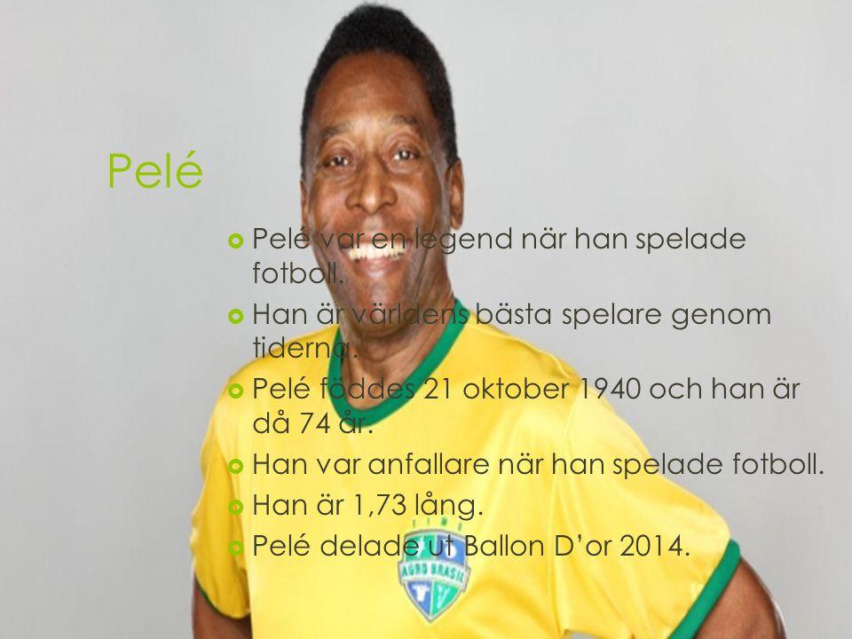 Pelé  Pelé var en legend när han spelade fotboll.  Han är världens bästa spelare genom tiderna.  Pelé föddes 21 oktober 1940 och han är då 74 år. 