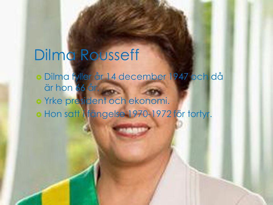 Dilma Rousseff  Dilma fyller år 14 december 1947 och då är hon 66 år.  Yrke president och ekonomi.  Hon satt i fängelse 1970-1972 för tortyr.
