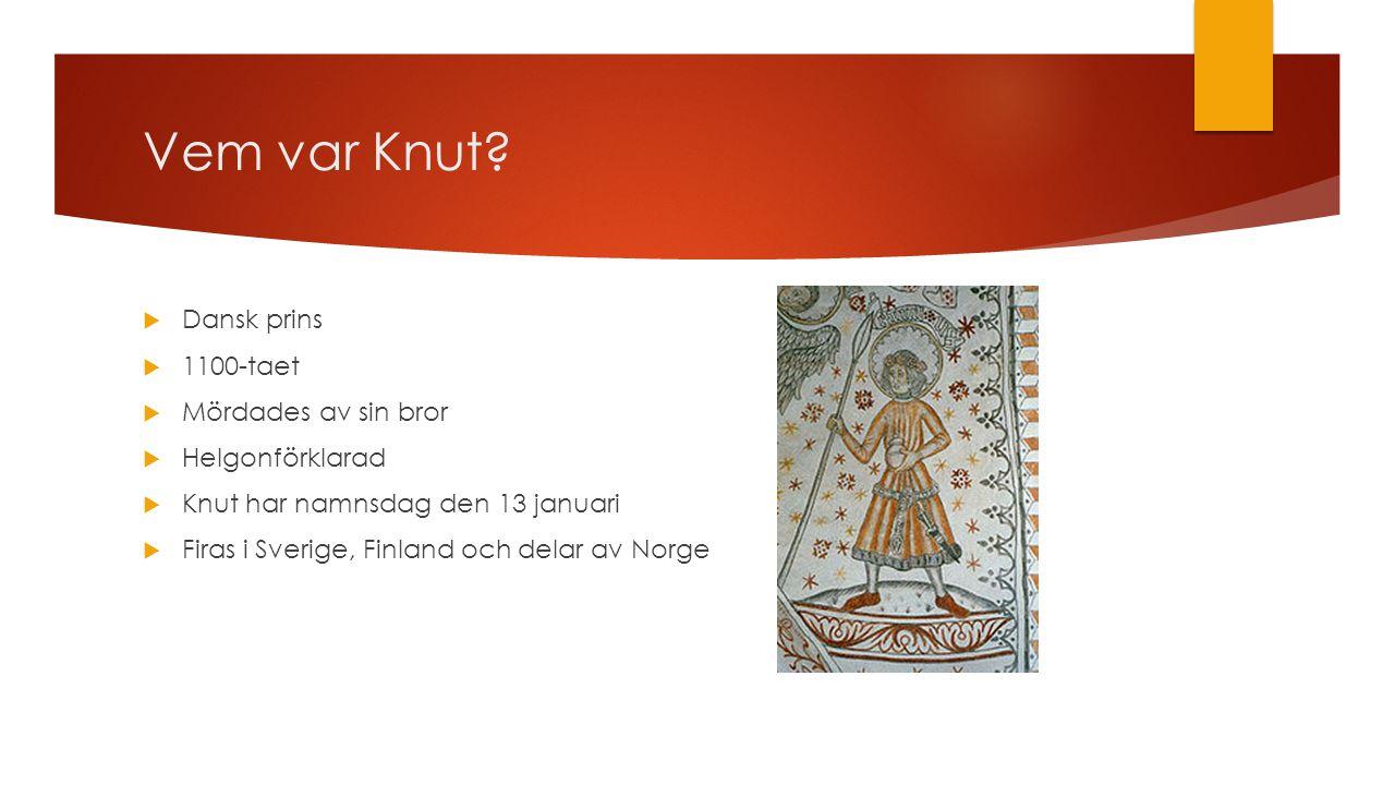Vem var Knut?  Dansk prins  1100-taet  Mördades av sin bror  Helgonförklarad  Knut har namnsdag den 13 januari  Firas i Sverige, Finland och del