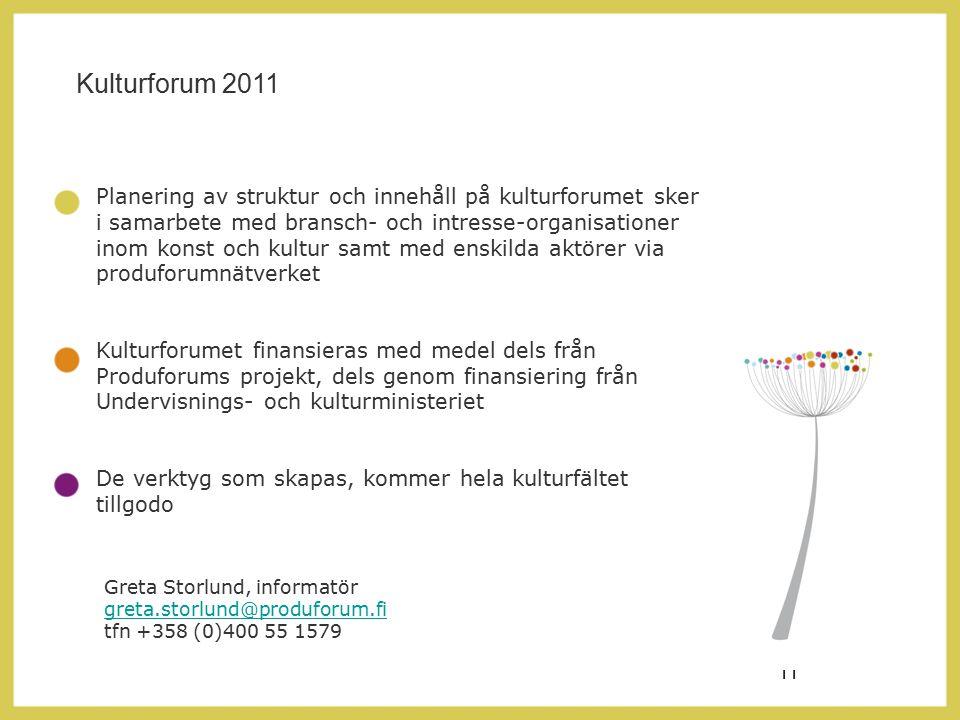 11 Planering av struktur och innehåll på kulturforumet sker i samarbete med bransch- och intresse-organisationer inom konst och kultur samt med enskilda aktörer via produforumnätverket Kulturforumet finansieras med medel dels från Produforums projekt, dels genom finansiering från Undervisnings- och kulturministeriet De verktyg som skapas, kommer hela kulturfältet tillgodo Kulturforum 2011 Greta Storlund, informatör greta.storlund@produforum.fi tfn +358 (0)400 55 1579