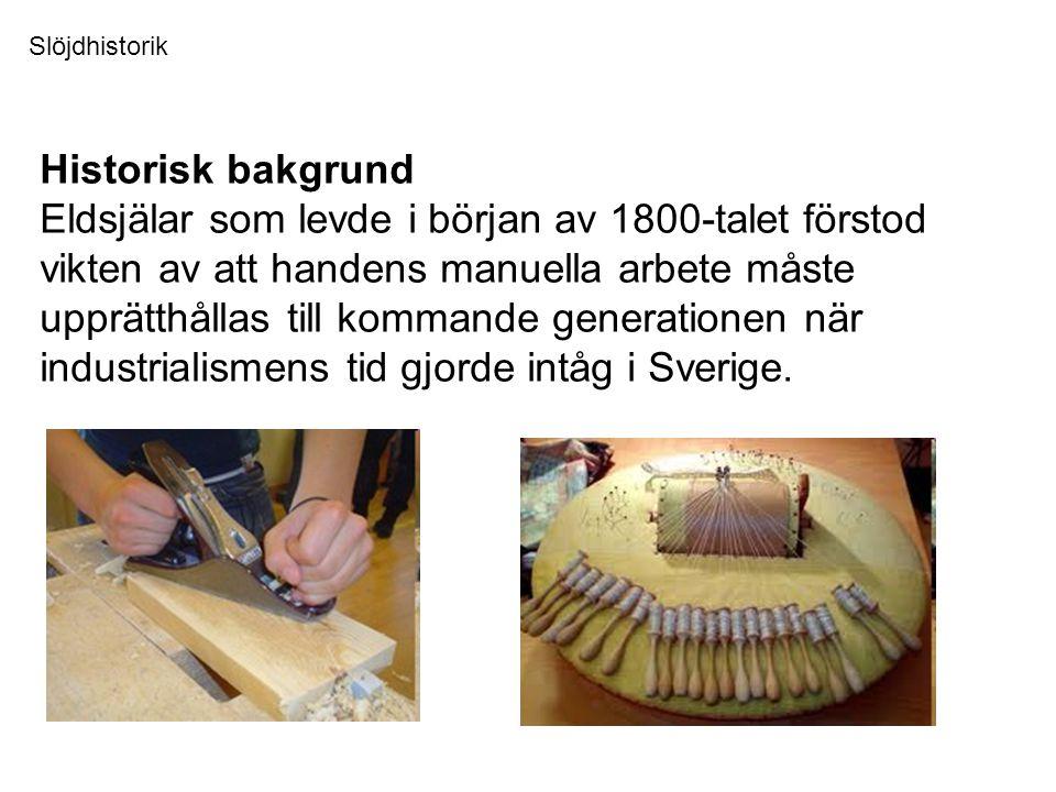 Historisk bakgrund Eldsjälar som levde i början av 1800-talet förstod vikten av att handens manuella arbete måste upprätthållas till kommande generationen när industrialismens tid gjorde intåg i Sverige.