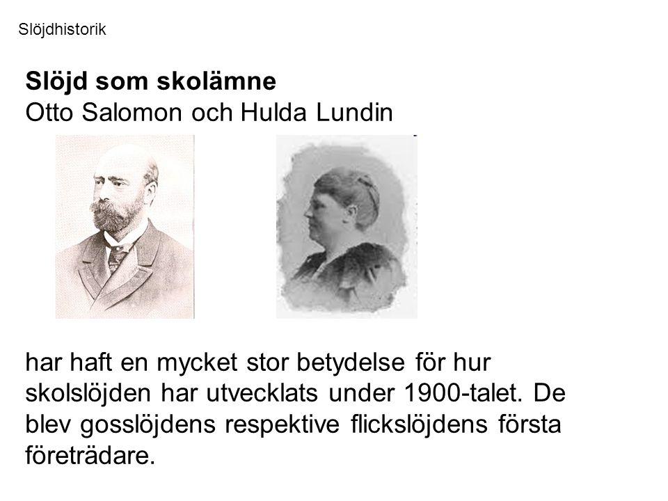 Slöjd som skolämne Otto Salomon och Hulda Lundin har haft en mycket stor betydelse för hur skolslöjden har utvecklats under 1900-talet.