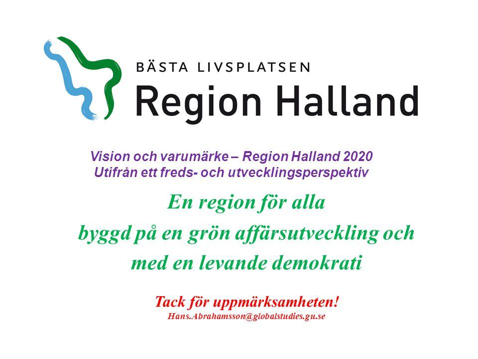 En region för alla byggd på en grön affärsutveckling och med en levande demokrati Vision och varumärke – Region Halland 2020 Utifrån ett freds- och utvecklingsperspektiv Tack för uppmärksamheten.