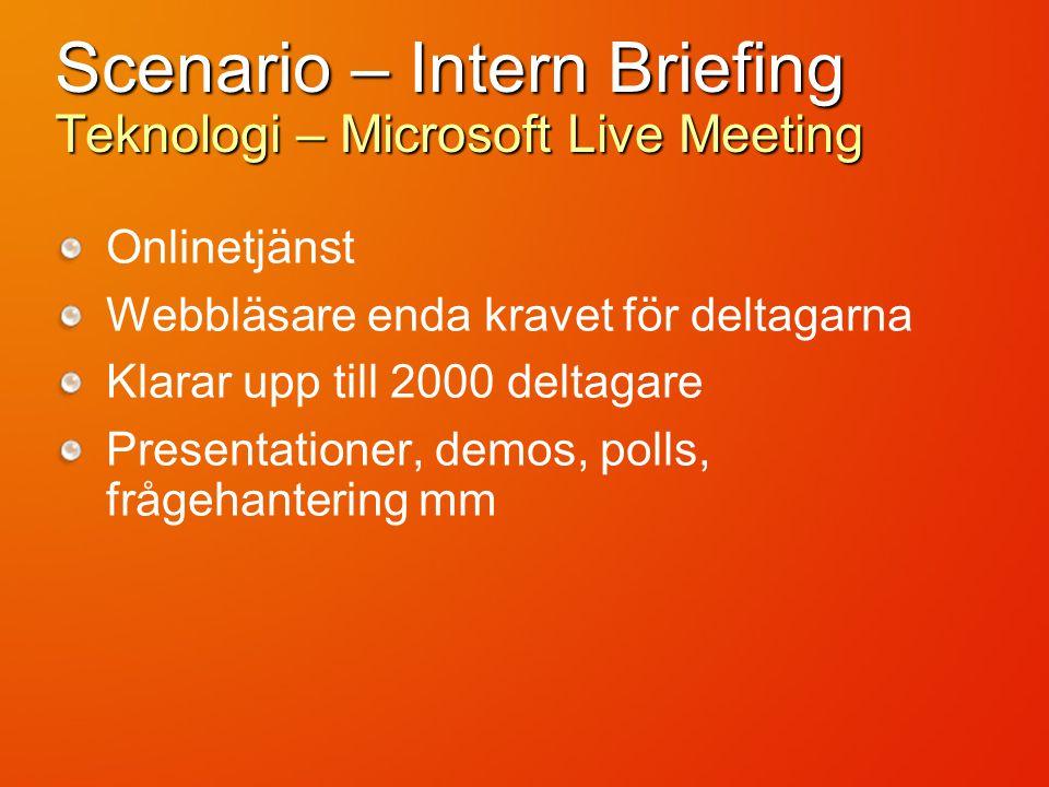 Scenario – Intern Briefing Teknologi – Microsoft Live Meeting Onlinetjänst Webbläsare enda kravet för deltagarna Klarar upp till 2000 deltagare Presen