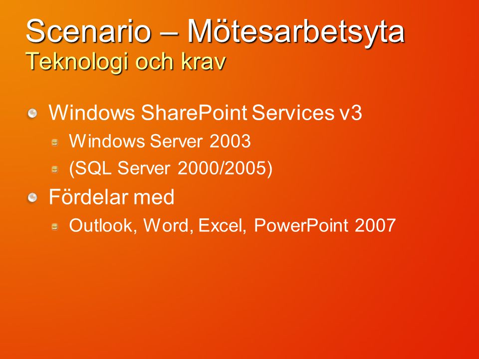 Scenario – Mötesarbetsyta Teknologi och krav Windows SharePoint Services v3 Windows Server 2003 (SQL Server 2000/2005) Fördelar med Outlook, Word, Excel, PowerPoint 2007
