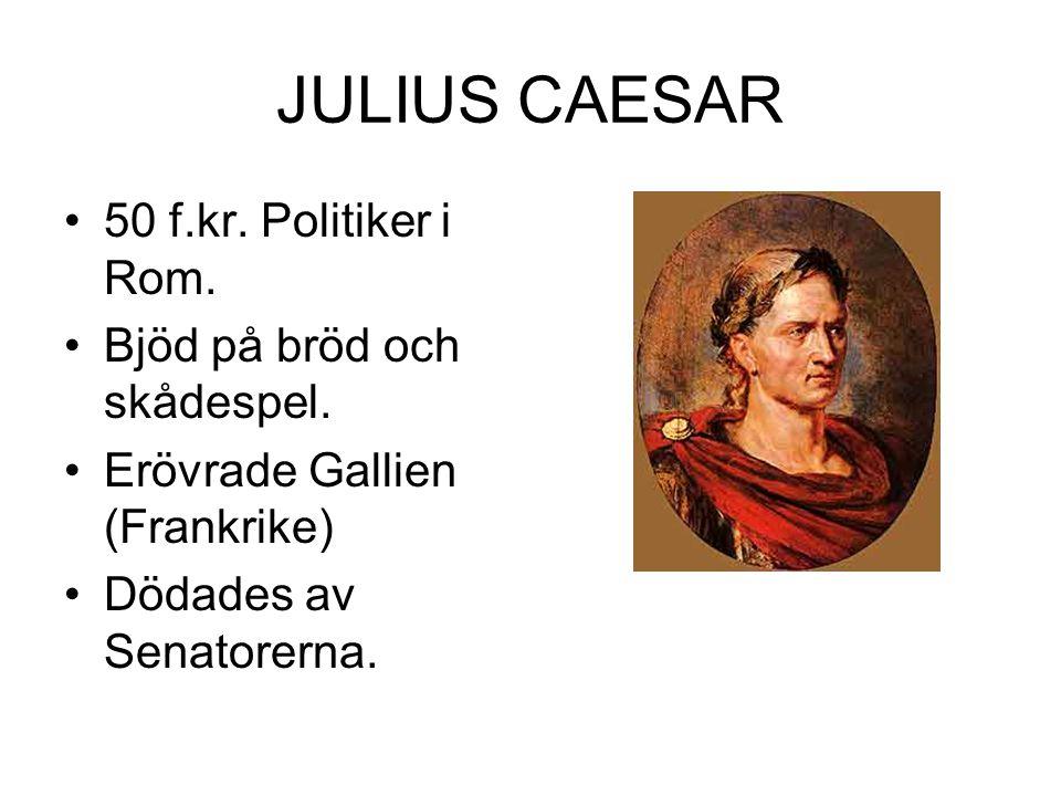 JULIUS CAESAR 50 f.kr. Politiker i Rom. Bjöd på bröd och skådespel. Erövrade Gallien (Frankrike) Dödades av Senatorerna.