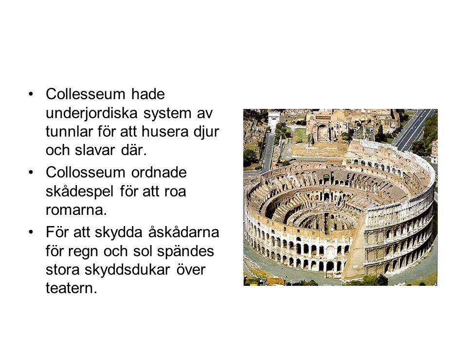 Collesseum hade underjordiska system av tunnlar för att husera djur och slavar där. Collosseum ordnade skådespel för att roa romarna. För att skydda å