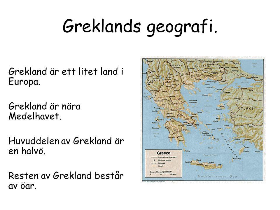 Greklands geografi. Grekland är ett litet land i Europa. Grekland är nära Medelhavet. Huvuddelen av Grekland är en halvö. Resten av Grekland består av