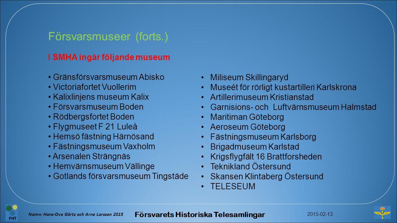 Försvarsmuseer (forts.) I SMHA ingår följande museum Gränsförsvarsmuseum Abisko Victoriafortet Vuollerim Kalixlinjens museum Kalix Försvarsmuseum Boden Rödbergsfortet Boden Flygmuseet F 21 Luleå Hemsö fästning Härnösand Fästningsmuseum Vaxholm Arsenalen Strängnäs Hemvärnsmuseum Vällinge Gotlands försvarsmuseum Tingstäde Miliseum Skillingaryd Museét för rörligt kustartilleri Karlskrona Artillerimuseum Kristianstad Garnisions- och Luftvärnsmuseum Halmstad Maritiman Göteborg Aeroseum Göteborg Fästningsmuseum Karlsborg Brigadmuseum Karlstad Krigsflygfält 16 Brattforsheden Teknikland Östersund Skansen Klintaberg Östersund TELESEUM Namn: Hans-Ove Görtz och Arne Larsson 2015 Försvarets Historiska Telesamlingar 2015-02-13
