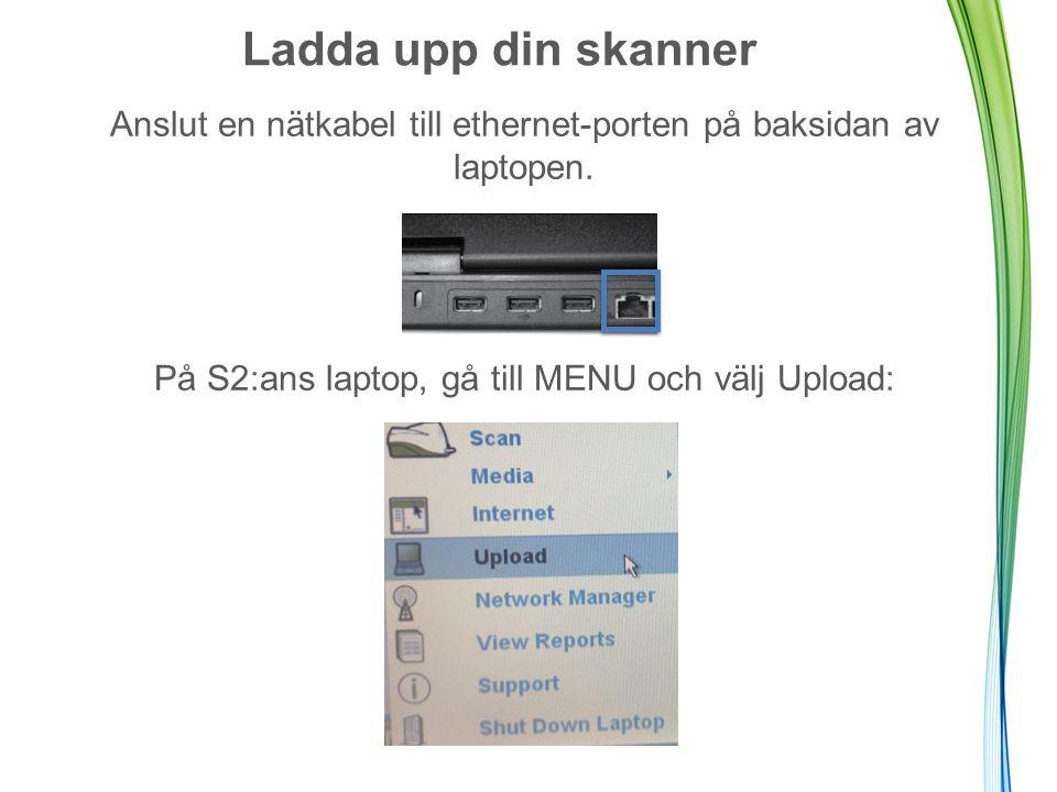 Ladda upp din skanner Anslut en nätkabel till ethernet-porten på baksidan av laptopen. På S2:ans laptop, gå till MENU och välj Upload: