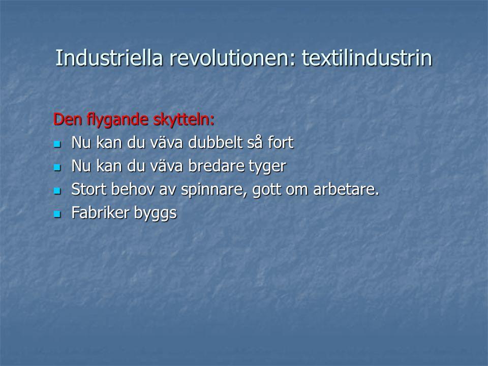 Industriella revolutionen: textilindustrin Den flygande skytteln: Nu kan du väva dubbelt så fort Nu kan du väva dubbelt så fort Nu kan du väva bredare tyger Nu kan du väva bredare tyger Stort behov av spinnare, gott om arbetare.