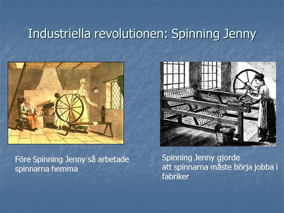 Industriella revolutionen: Spinning Jenny Före Spinning Jenny så arbetade spinnarna hemma Spinning Jenny gjorde att spinnarna måste börja jobba i fabriker