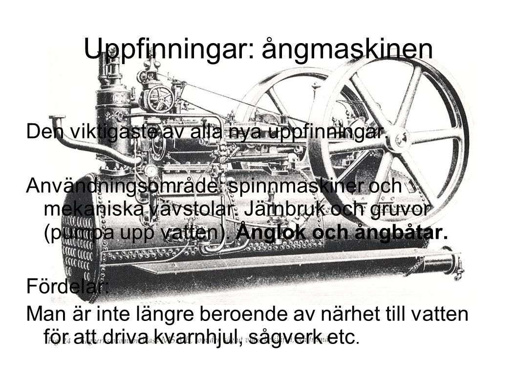 Den viktigaste av alla nya uppfinningar. Användningsområde: spinnmaskiner och mekaniska vävstolar. Järnbruk och gruvor (pumpa upp vatten). Ånglok och