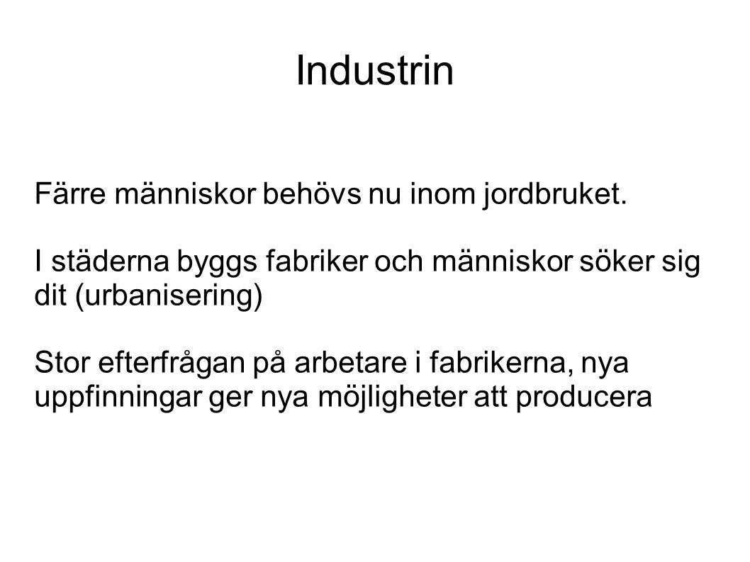 Industrin Färre människor behövs nu inom jordbruket. I städerna byggs fabriker och människor söker sig dit (urbanisering) Stor efterfrågan på arbetare
