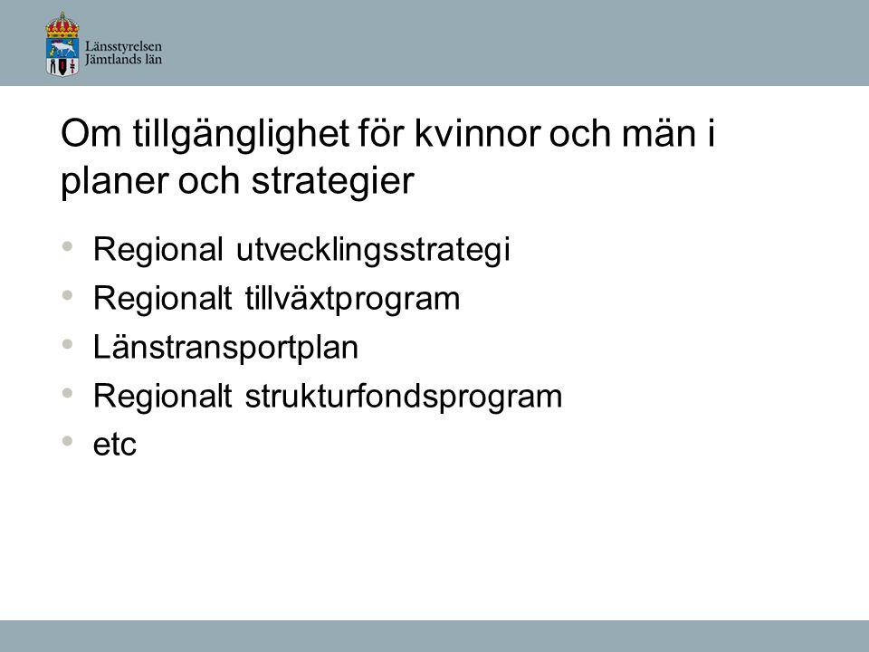 Om tillgänglighet för kvinnor och män i planer och strategier Regional utvecklingsstrategi Regionalt tillväxtprogram Länstransportplan Regionalt strukturfondsprogram etc