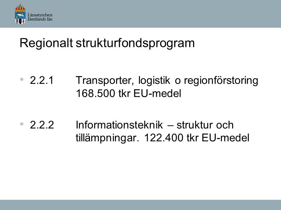 Regionalt strukturfondsprogram 2.2.1 Transporter, logistik o regionförstoring 168.500 tkr EU-medel 2.2.2Informationsteknik – struktur och tillämpningar.