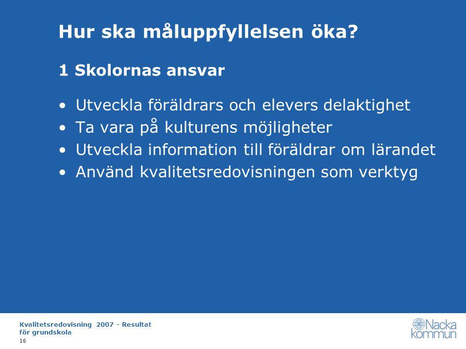 Kvalitetsredovisning 2007 - Resultat för grundskola 16 Hur ska måluppfyllelsen öka.