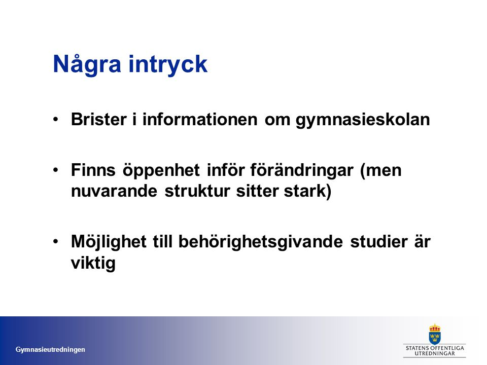 Gymnasieutredningen Några intryck Brister i informationen om gymnasieskolan Finns öppenhet inför förändringar (men nuvarande struktur sitter stark) Möjlighet till behörighetsgivande studier är viktig
