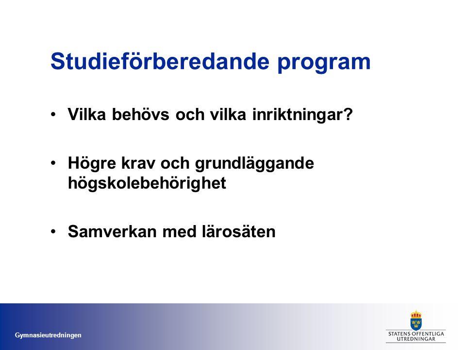 Gymnasieutredningen Studieförberedande program Vilka behövs och vilka inriktningar? Högre krav och grundläggande högskolebehörighet Samverkan med läro