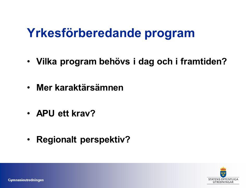 Gymnasieutredningen Yrkesförberedande program Vilka program behövs i dag och i framtiden? Mer karaktärsämnen APU ett krav? Regionalt perspektiv?