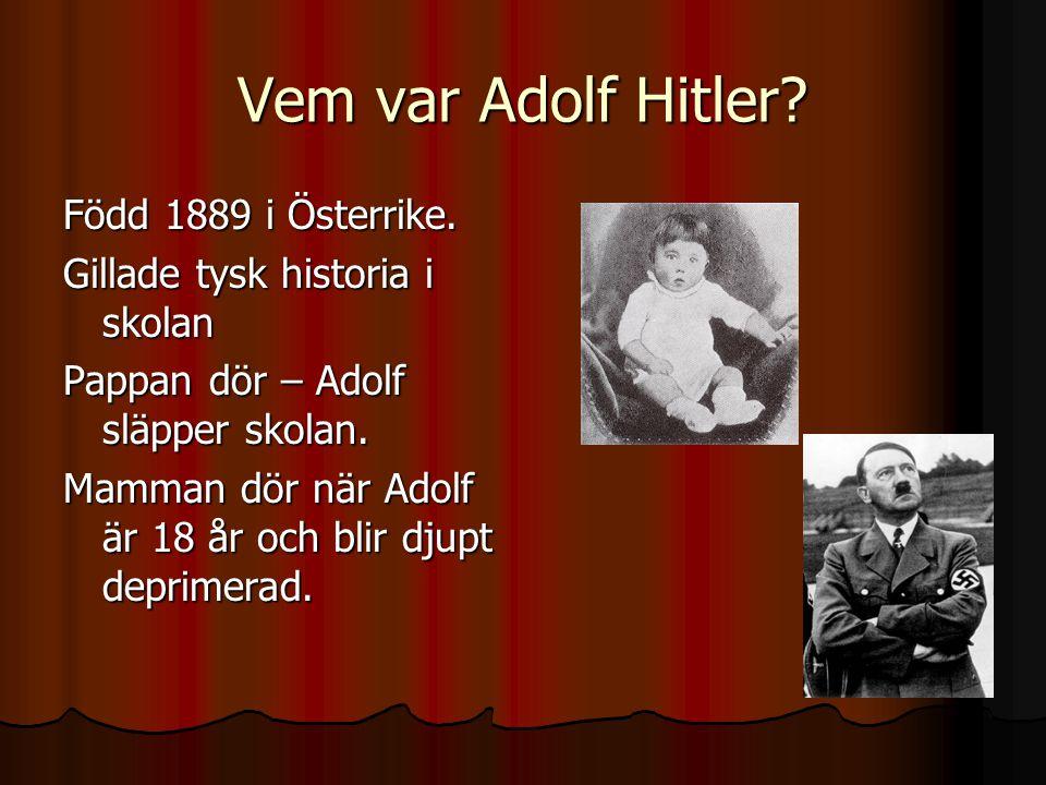 Vem var Adolf Hitler? Född 1889 i Österrike. Gillade tysk historia i skolan Pappan dör – Adolf släpper skolan. Mamman dör när Adolf är 18 år och blir