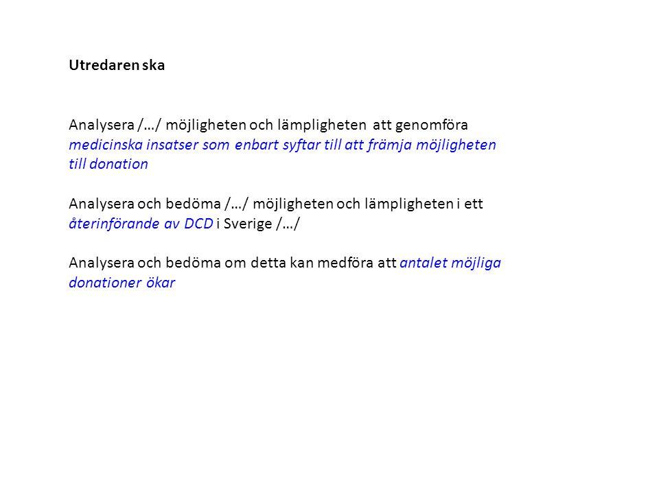 Utredaren ska Analysera /…/ möjligheten och lämpligheten att genomföra medicinska insatser som enbart syftar till att främja möjligheten till donation Analysera och bedöma /…/ möjligheten och lämpligheten i ett återinförande av DCD i Sverige /…/ Analysera och bedöma om detta kan medföra att antalet möjliga donationer ökar