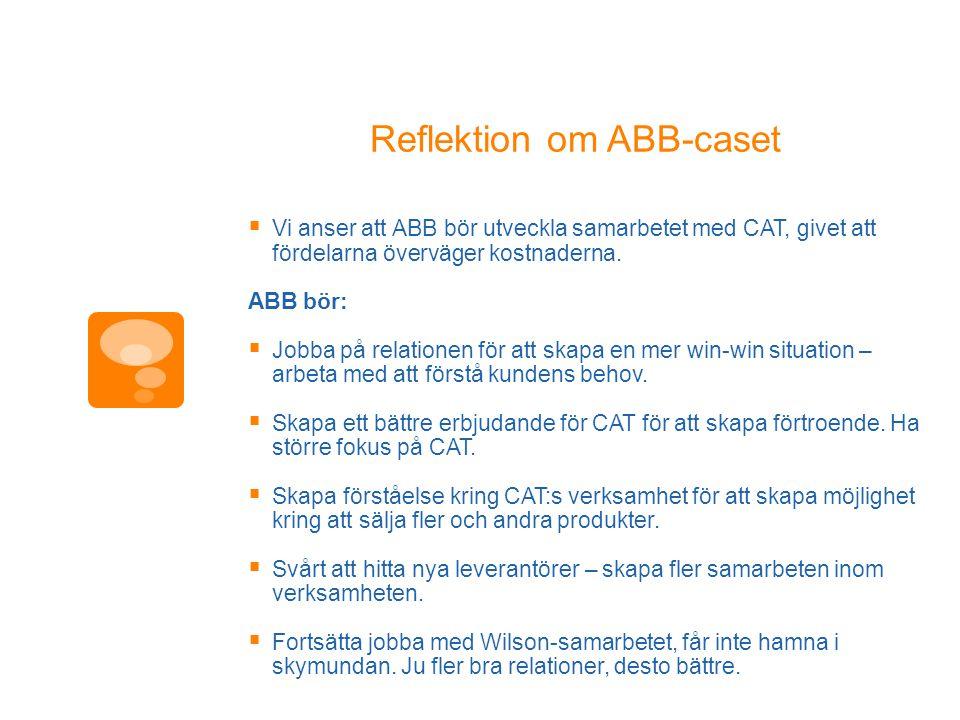 Reflektion om ABB-caset  Vi anser att ABB bör utveckla samarbetet med CAT, givet att fördelarna överväger kostnaderna. ABB bör:  Jobba på relationen