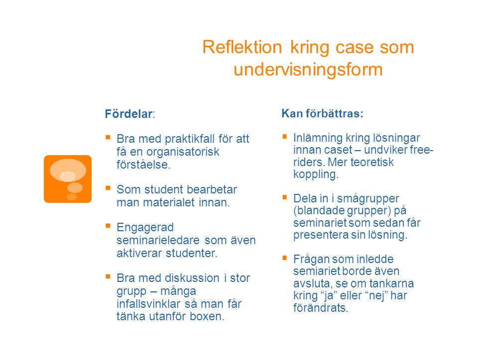 Reflektion kring case som undervisningsform Fördelar:  Bra med praktikfall för att få en organisatorisk förståelse.  Som student bearbetar man mater