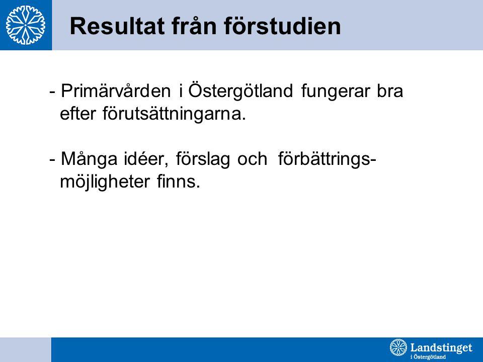 Resultat från förstudien - Primärvården i Östergötland fungerar bra efter förutsättningarna. - Många idéer, förslag och förbättrings- möjligheter finn