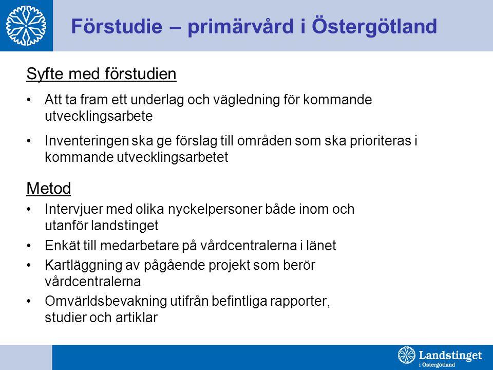 Förstudie – primärvård i Östergötland Syfte med förstudien Att ta fram ett underlag och vägledning för kommande utvecklingsarbete Inventeringen ska ge