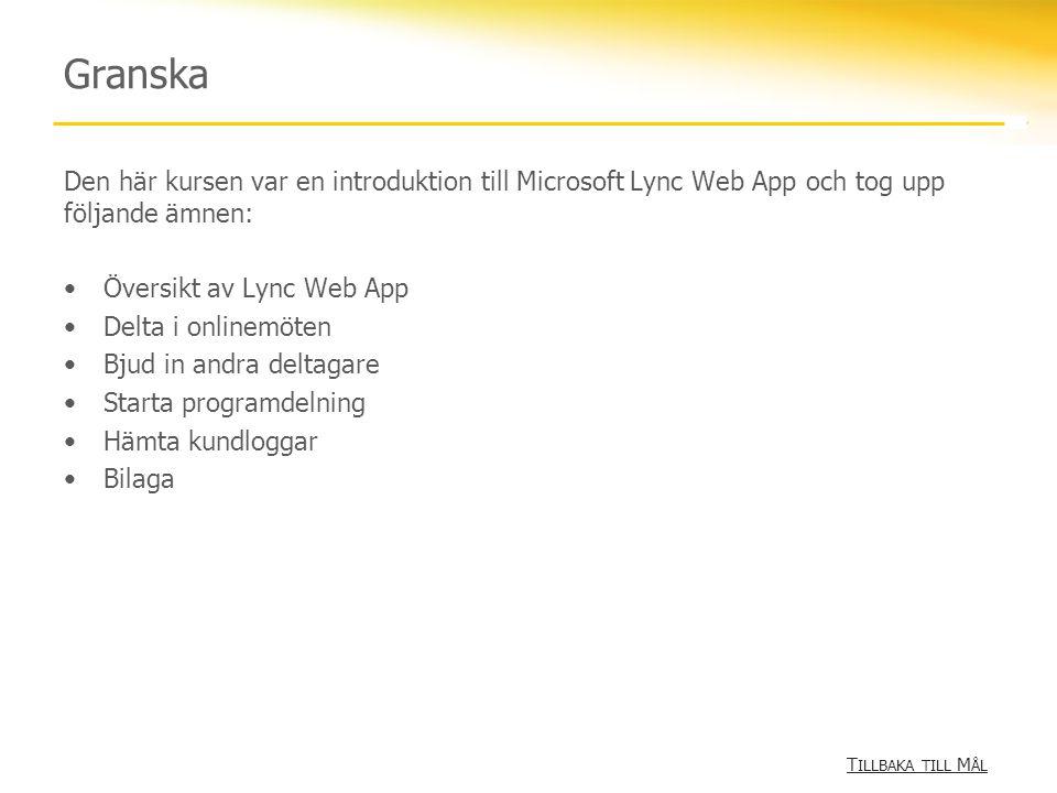 Granska Den här kursen var en introduktion till Microsoft Lync Web App och tog upp följande ämnen: Översikt av Lync Web App Delta i onlinemöten Bjud in andra deltagare Starta programdelning Hämta kundloggar Bilaga T ILLBAKA TILL M ÅLT ILLBAKA TILL M ÅL
