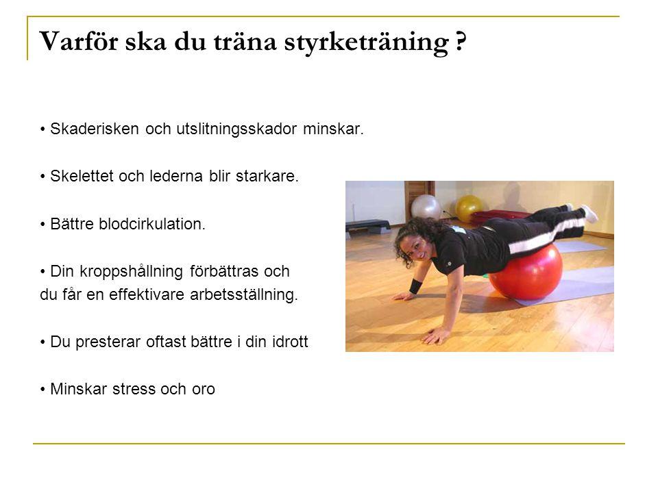 Varför ska du träna styrketräning ? Skaderisken och utslitningsskador minskar. Skelettet och lederna blir starkare. Bättre blodcirkulation. Din kropps