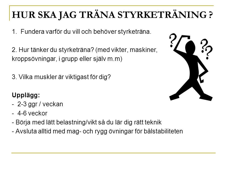 HUR SKA JAG TRÄNA STYRKETRÄNING ? 1. Fundera varför du vill och behöver styrketräna. 2. Hur tänker du styrketräna? (med vikter, maskiner, kroppsövning