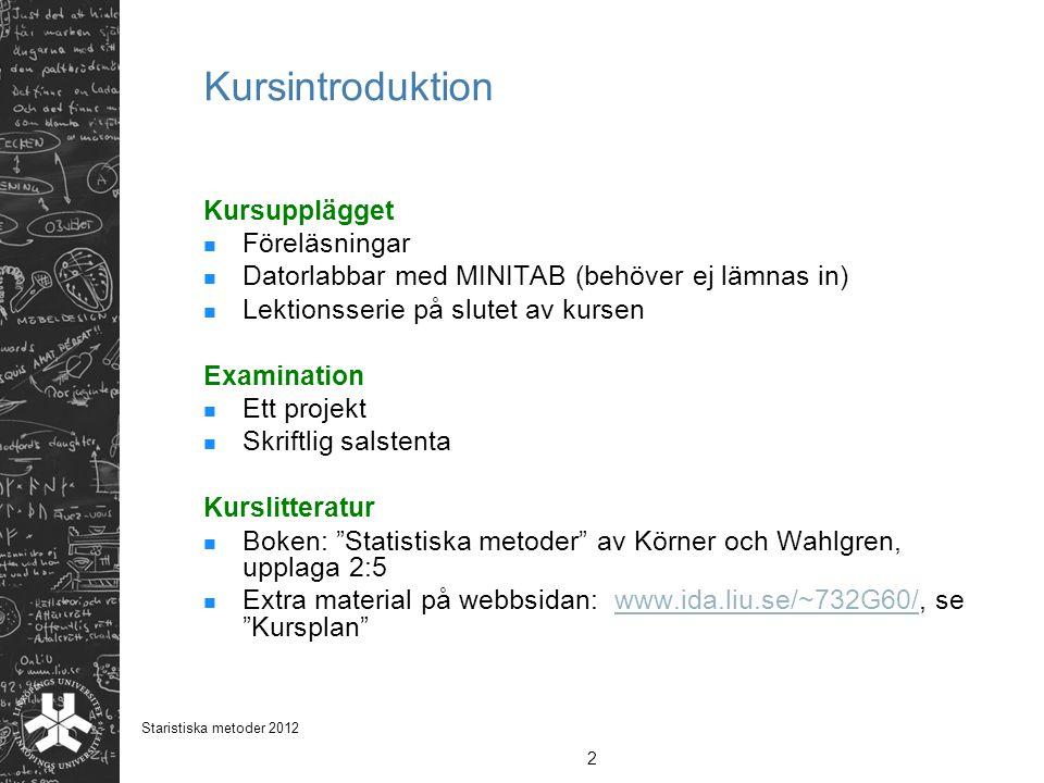 2 Staristiska metoder 2012 Kursintroduktion Kursupplägget Föreläsningar Datorlabbar med MINITAB (behöver ej lämnas in) Lektionsserie på slutet av kurs