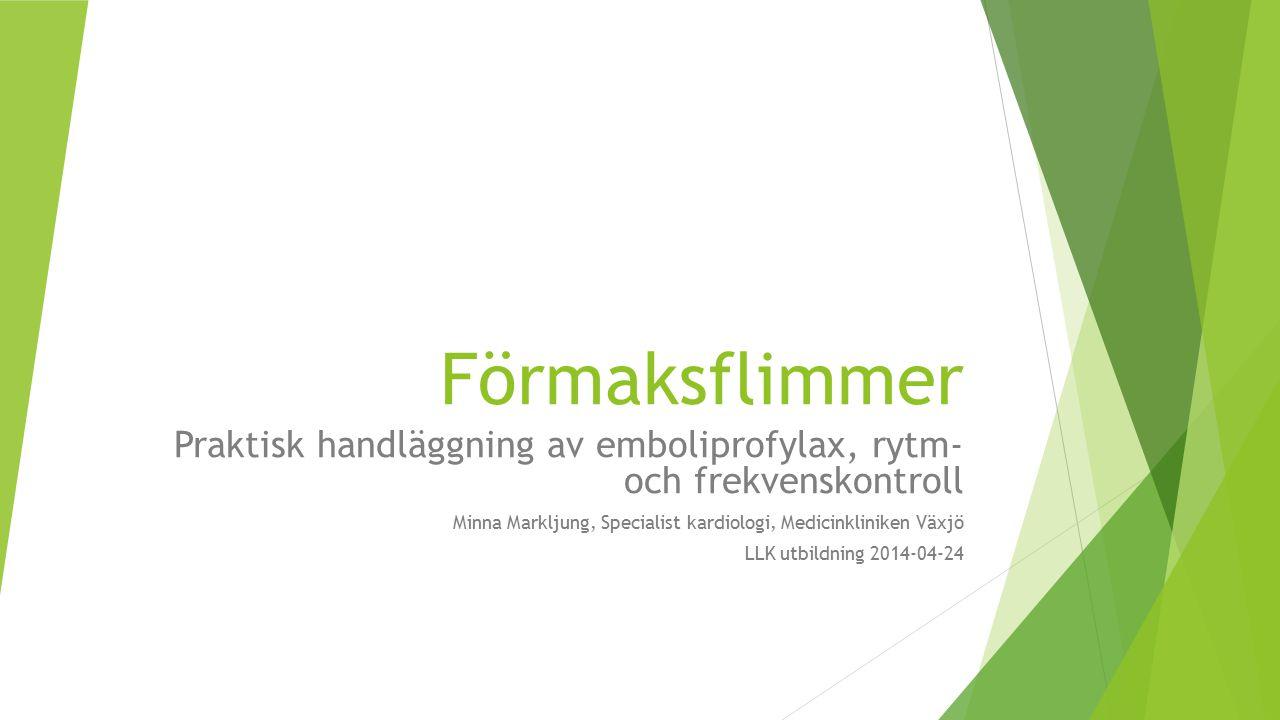 Förmaksflimmer Praktisk handläggning av emboliprofylax, rytm- och frekvenskontroll Minna Markljung, Specialist kardiologi, Medicinkliniken Växjö LLK utbildning 2014-04-24