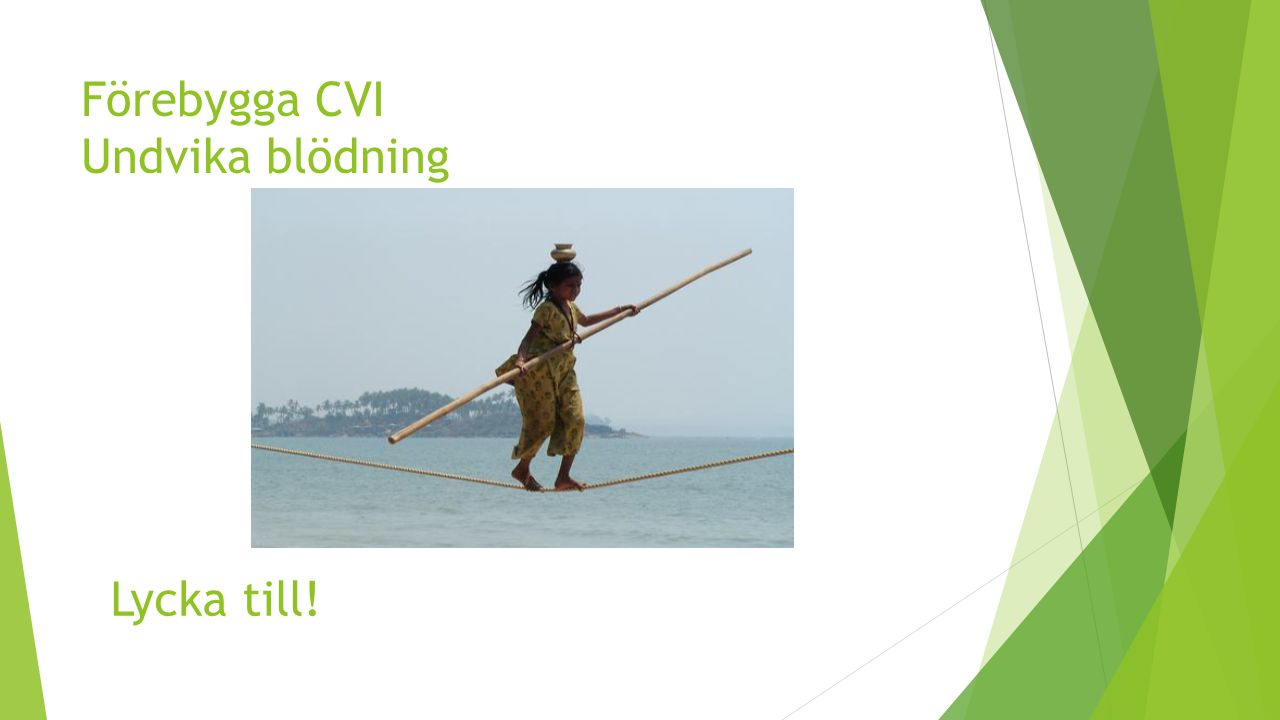 Förebygga CVI Undvika blödning Lycka till!